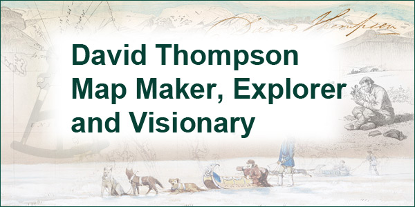 David Thompson Map Maker, Explorer and Visionary